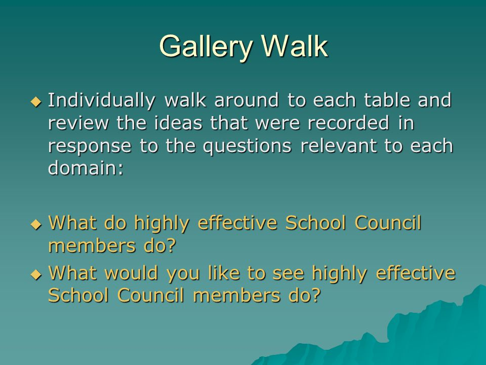 Gallery Walk  Individually walk around to each table and review the ideas that were recorded in response to the questions relevant to each domain:  What do highly effective School Council members do.