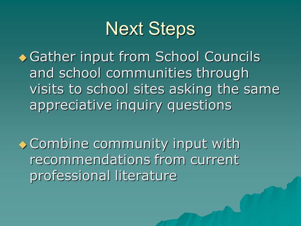 Next Steps  Gather input from School Councils and school communities through visits to school sites asking the same appreciative inquiry questions  Combine community input with recommendations from current professional literature