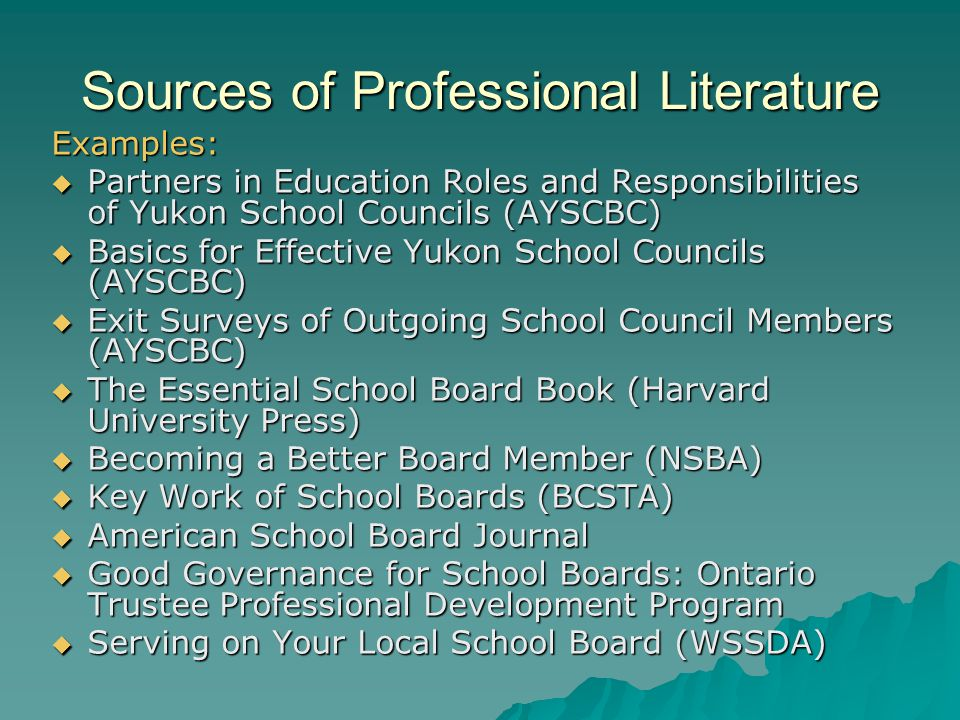 Sources of Professional Literature Examples:  Partners in Education Roles and Responsibilities of Yukon School Councils (AYSCBC)  Basics for Effective Yukon School Councils (AYSCBC)  Exit Surveys of Outgoing School Council Members (AYSCBC)  The Essential School Board Book (Harvard University Press)  Becoming a Better Board Member (NSBA)  Key Work of School Boards (BCSTA)  American School Board Journal  Good Governance for School Boards: Ontario Trustee Professional Development Program  Serving on Your Local School Board (WSSDA)