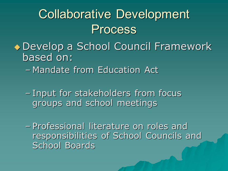 Collaborative Development Process  Develop a School Council Framework based on: –Mandate from Education Act –Input for stakeholders from focus groups and school meetings –Professional literature on roles and responsibilities of School Councils and School Boards