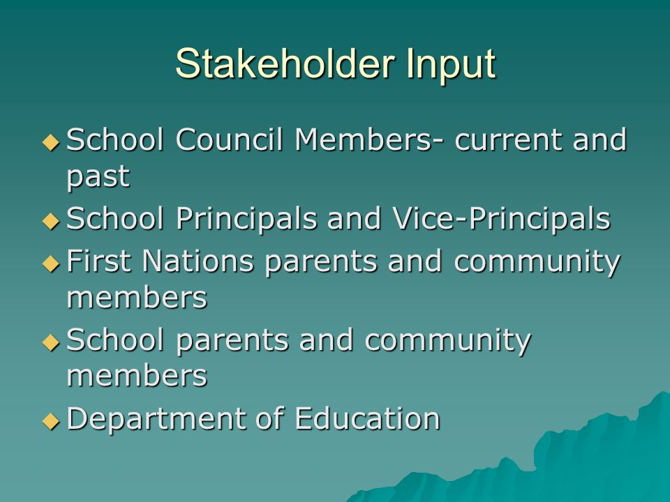Stakeholder Input  School Council Members- current and past  School Principals and Vice-Principals  First Nations parents and community members  School parents and community members  Department of Education