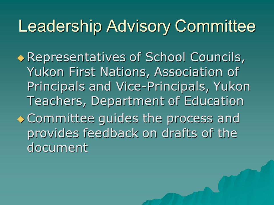 Leadership Advisory Committee  Representatives of School Councils, Yukon First Nations, Association of Principals and Vice-Principals, Yukon Teachers, Department of Education  Committee guides the process and provides feedback on drafts of the document