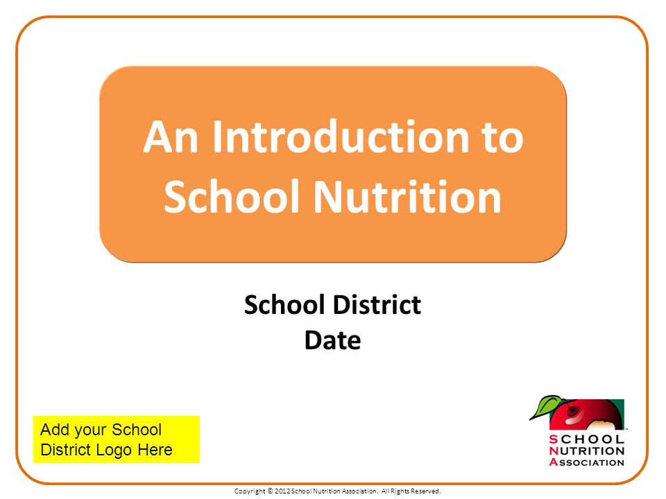 Copyright © 2012 School Nutrition Association. All Rights Reserved. School District Date An Introduction to School Nutrition Add your School District