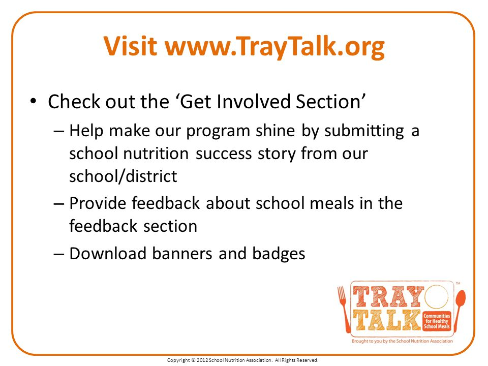 Copyright © 2012 School Nutrition Association. All Rights Reserved. Visit www.TrayTalk.org Check out the 'Get Involved Section' – Help make our progra