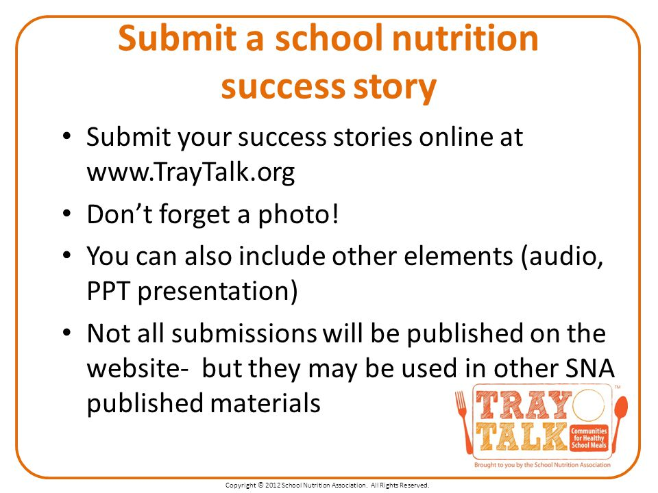 Copyright © 2012 School Nutrition Association. All Rights Reserved. Submit your success stories online at www.TrayTalk.org Don't forget a photo! You c