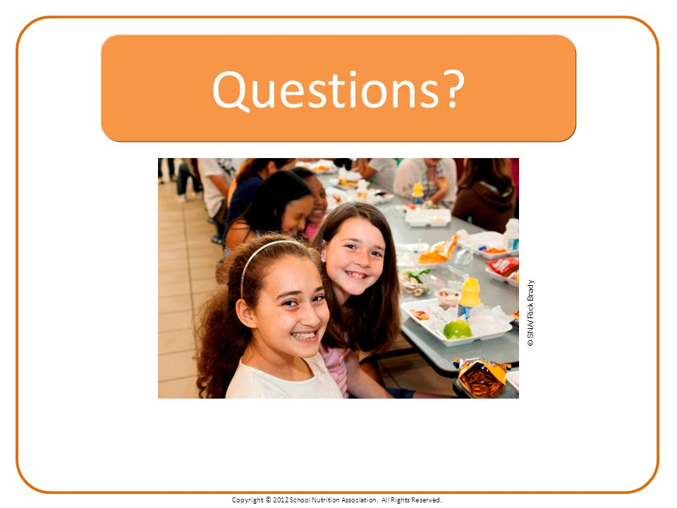 Copyright © 2012 School Nutrition Association. All Rights Reserved. Questions? © SNA/ Rick Brady Questions?