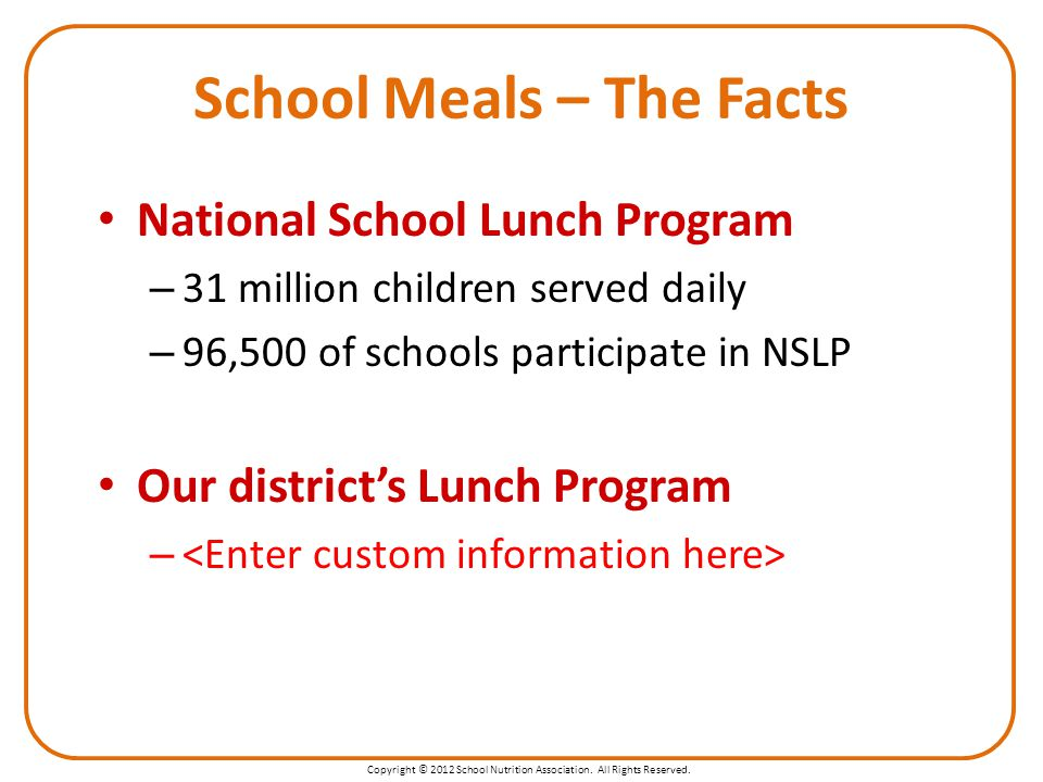 Copyright © 2012 School Nutrition Association. All Rights Reserved. School Meals – The Facts National School Lunch Program – 31 million children serve