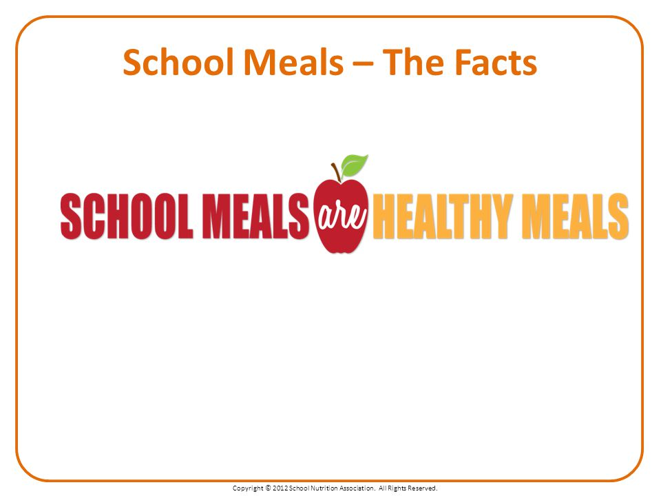 Copyright © 2012 School Nutrition Association. All Rights Reserved. School Meals – The Facts