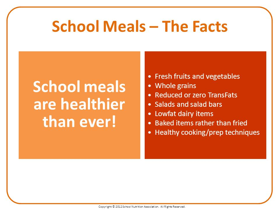 Copyright © 2012 School Nutrition Association. All Rights Reserved. School Meals – The Facts School meals are healthier than ever! Fresh fruits and ve