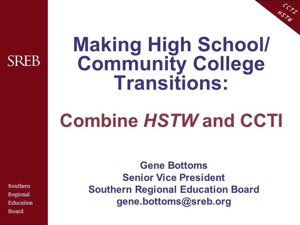 CCTI HSTW Making High School/ Community College Transitions: Combine HSTW and CCTI Southern Regional Education Board Gene Bottoms Senior Vice Presiden