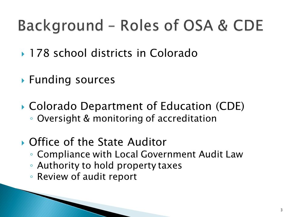  178 school districts in Colorado  Funding sources  Colorado Department of Education (CDE) ◦ Oversight & monitoring of accreditation  Office of th