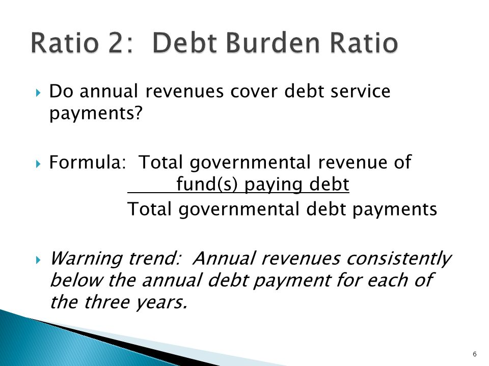  Do annual revenues cover debt service payments?  Formula: Total governmental revenue of fund(s) paying debt Total governmental debt payments  Warn