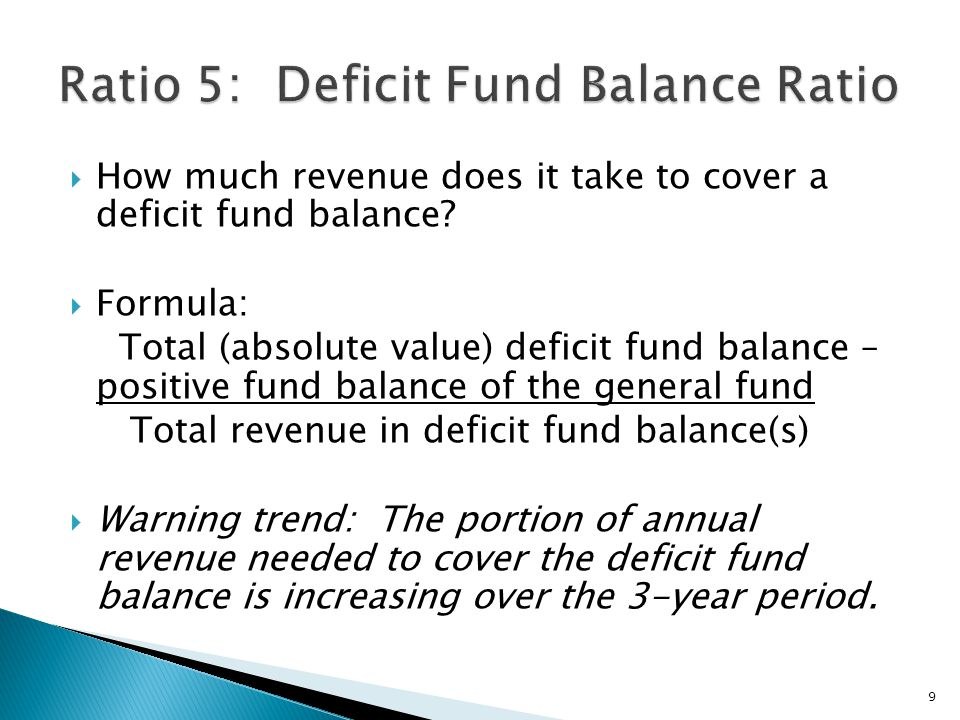  How much revenue does it take to cover a deficit fund balance?  Formula: Total (absolute value) deficit fund balance – positive fund balance of the