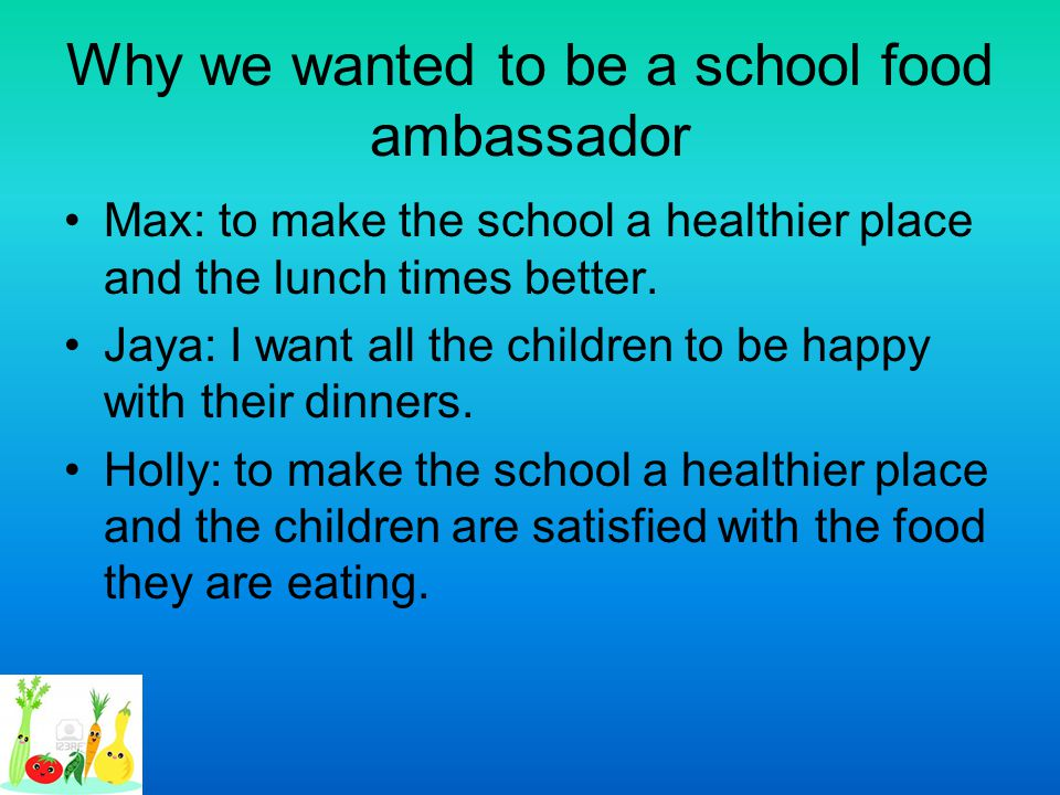 Why we wanted to be a school food ambassador Max: to make the school a healthier place and the lunch times better. Jaya: I want all the children to be