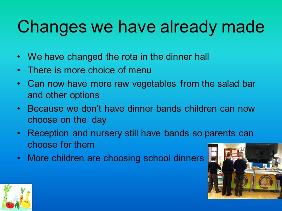 Changes we have already made We have changed the rota in the dinner hall There is more choice of menu Can now have more raw vegetables from the salad
