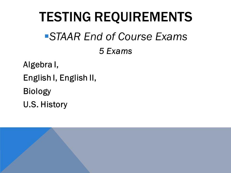 TESTING REQUIREMENTS  STAAR End of Course Exams 5 Exams Algebra I, English I, English II, Biology U.S. History