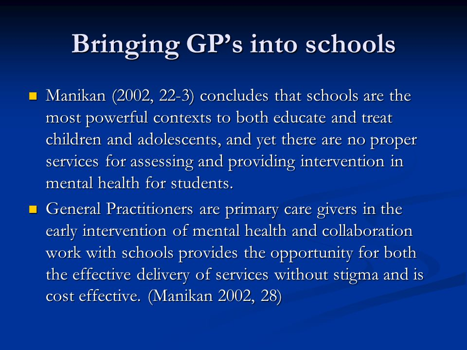 Bringing GP's into schools Manikan (2002, 22-3) concludes that schools are the most powerful contexts to both educate and treat children and adolescen