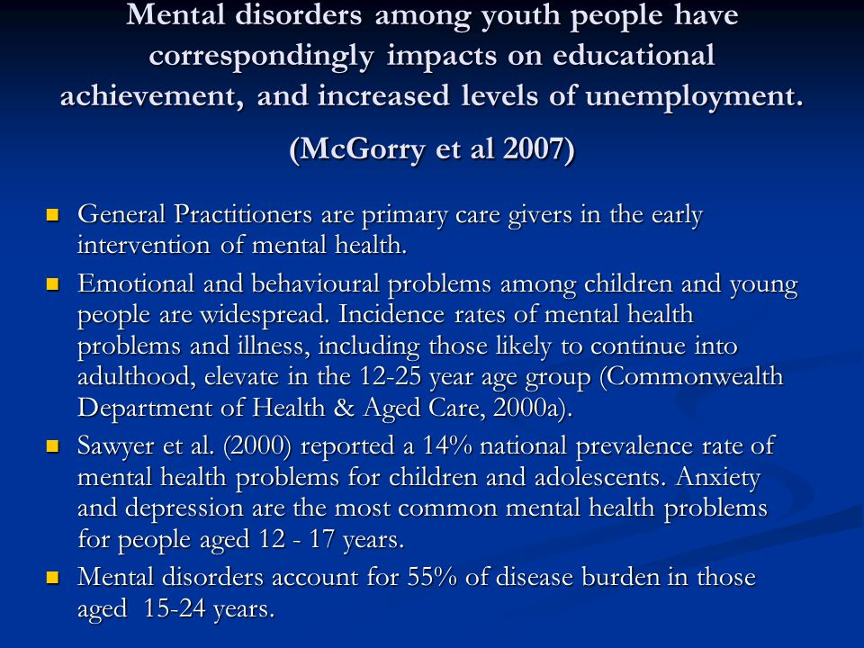 Mental disorders among youth people have correspondingly impacts on educational achievement, and increased levels of unemployment.