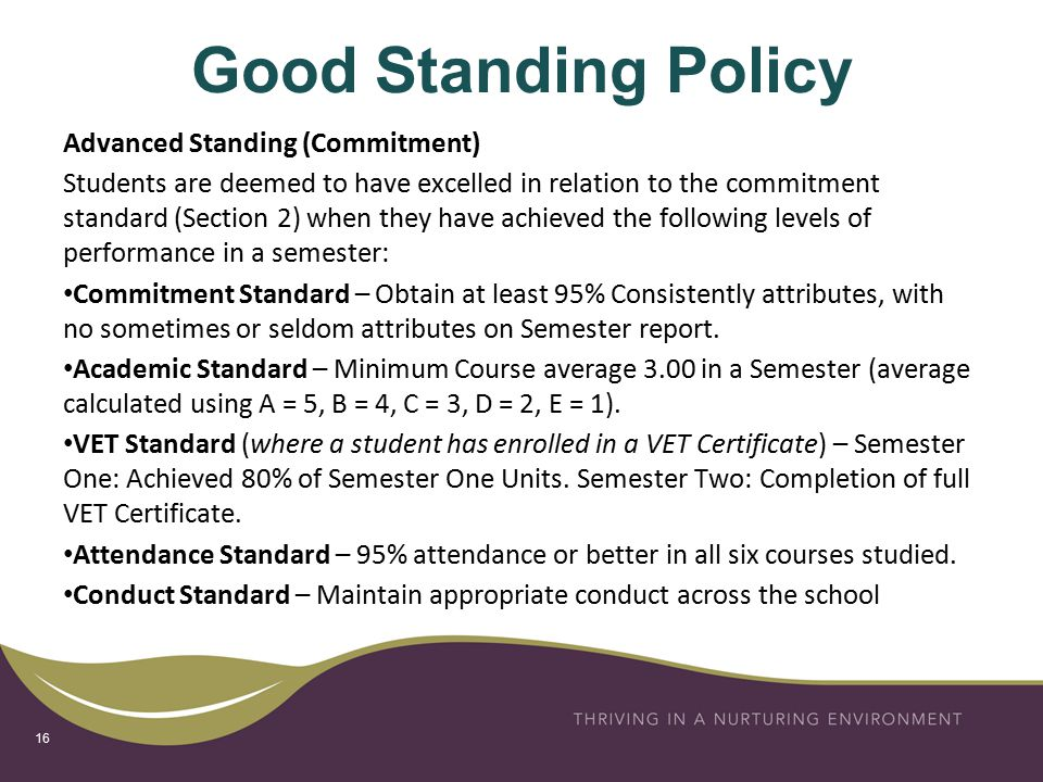 Good Standing Policy Advanced Standing (Commitment) Students are deemed to have excelled in relation to the commitment standard (Section 2) when they have achieved the following levels of performance in a semester: Commitment Standard – Obtain at least 95% Consistently attributes, with no sometimes or seldom attributes on Semester report.