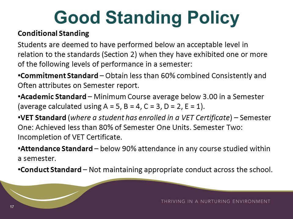 Good Standing Policy Conditional Standing Students are deemed to have performed below an acceptable level in relation to the standards (Section 2) when they have exhibited one or more of the following levels of performance in a semester: Commitment Standard – Obtain less than 60% combined Consistently and Often attributes on Semester report.