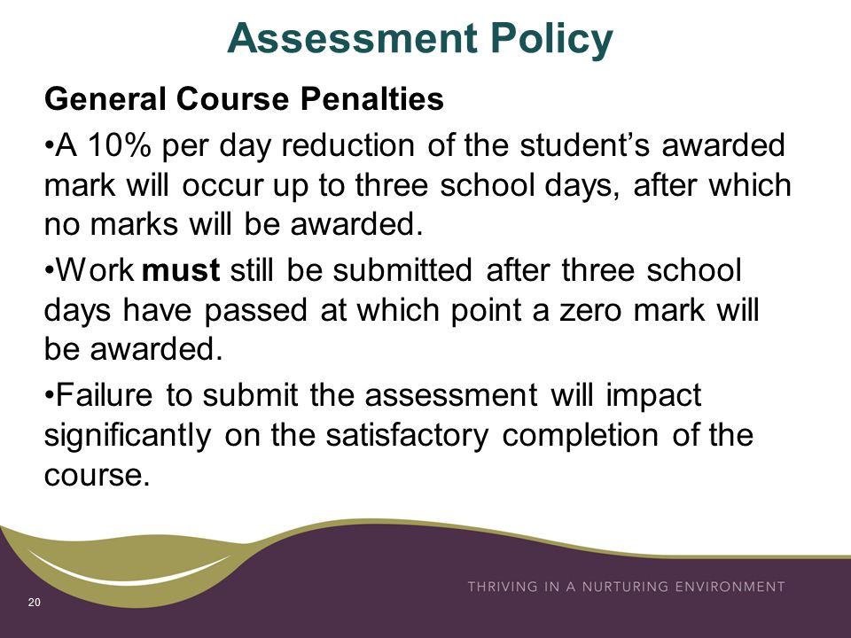 Assessment Policy General Course Penalties A 10% per day reduction of the student's awarded mark will occur up to three school days, after which no marks will be awarded.