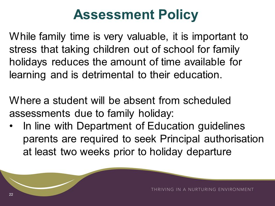 Assessment Policy While family time is very valuable, it is important to stress that taking children out of school for family holidays reduces the amount of time available for learning and is detrimental to their education.
