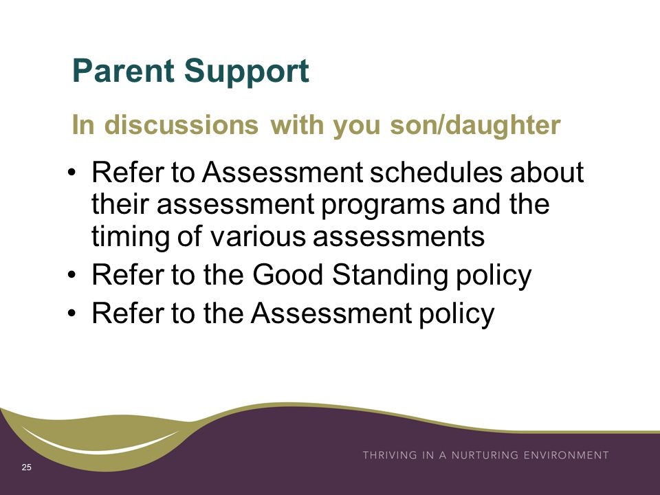 Parent Support 25 Refer to Assessment schedules about their assessment programs and the timing of various assessments Refer to the Good Standing policy Refer to the Assessment policy In discussions with you son/daughter