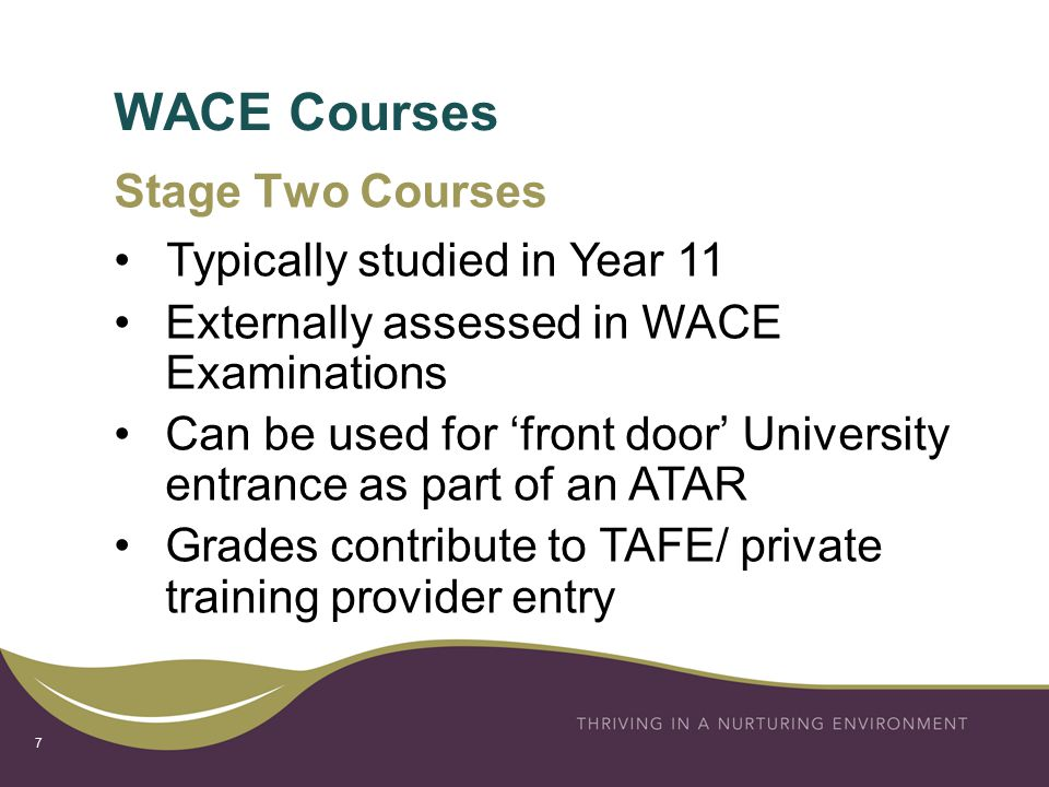 WACE Courses 7 Stage Two Courses Typically studied in Year 11 Externally assessed in WACE Examinations Can be used for 'front door' University entrance as part of an ATAR Grades contribute to TAFE/ private training provider entry