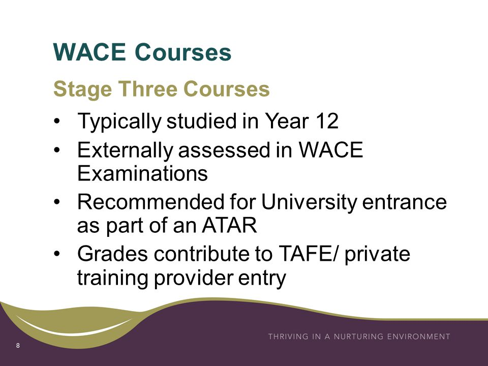 WACE Courses 8 Stage Three Courses Typically studied in Year 12 Externally assessed in WACE Examinations Recommended for University entrance as part of an ATAR Grades contribute to TAFE/ private training provider entry