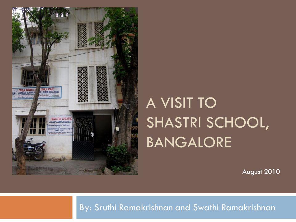 A VISIT TO SHASTRI SCHOOL, BANGALORE By: Sruthi Ramakrishnan and Swathi Ramakrishnan August 2010