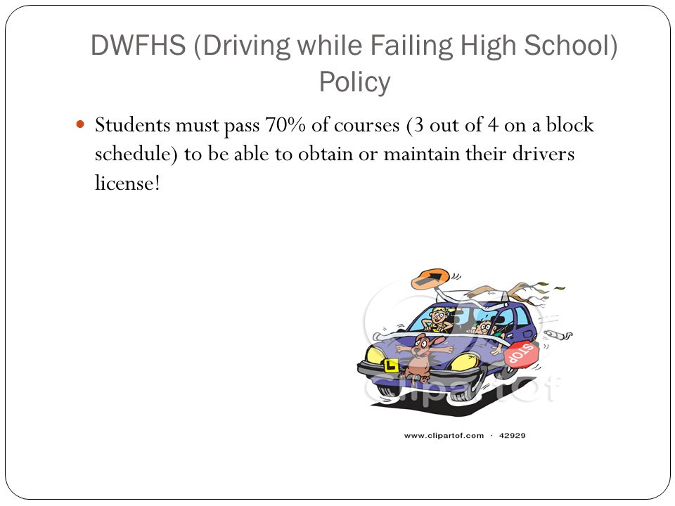 DWFHS (Driving while Failing High School) Policy Students must pass 70% of courses (3 out of 4 on a block schedule) to be able to obtain or maintain their drivers license!