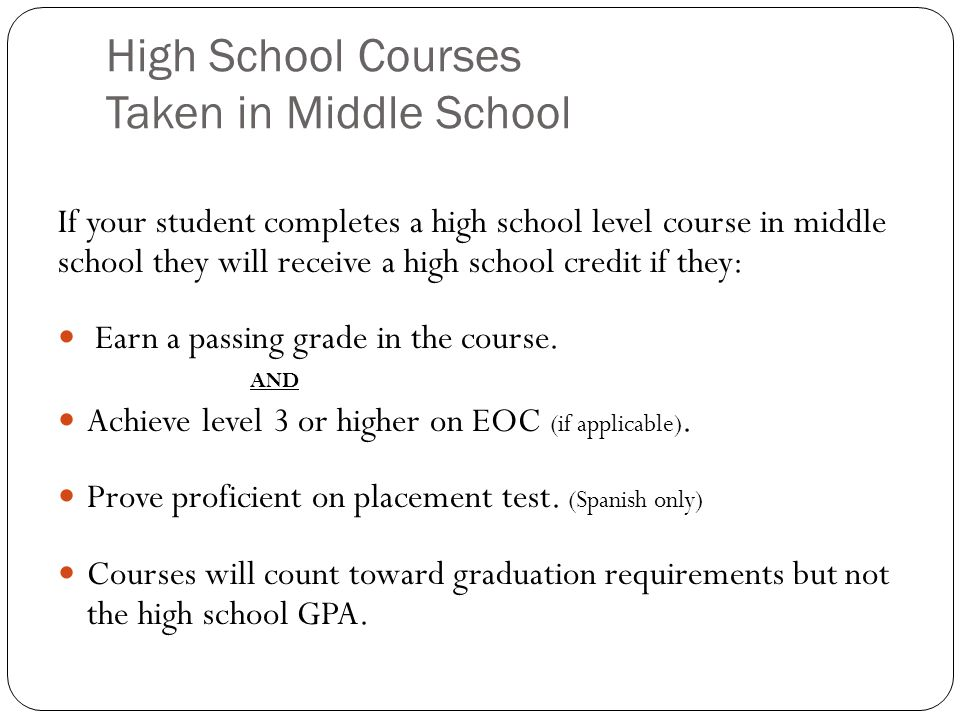 High School Courses Taken in Middle School If your student completes a high school level course in middle school they will receive a high school credit if they: Earn a passing grade in the course.