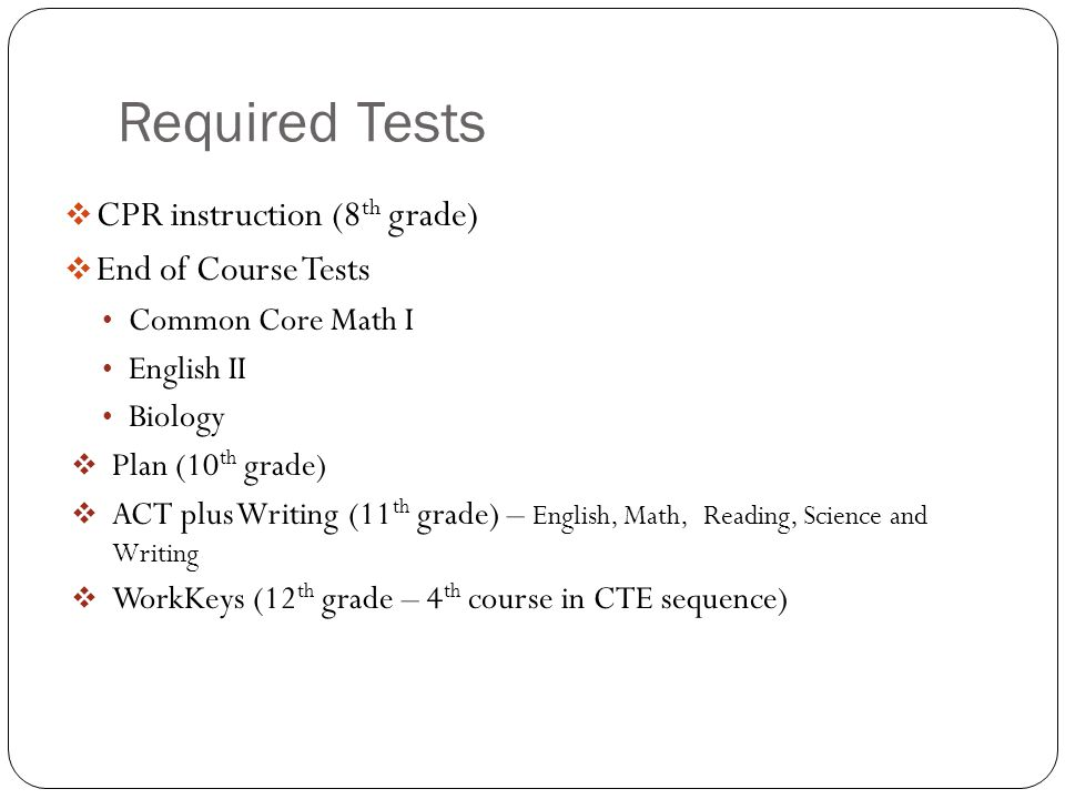 Required Tests  CPR instruction (8 th grade)  End of Course Tests Common Core Math I English II Biology  Plan (10 th grade)  ACT plus Writing (11 th grade) – English, Math, Reading, Science and Writing  WorkKeys (12 th grade – 4 th course in CTE sequence)
