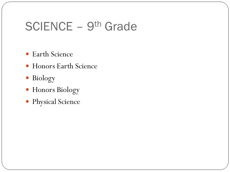 SCIENCE – 9 th Grade Earth Science Honors Earth Science Biology Honors Biology Physical Science