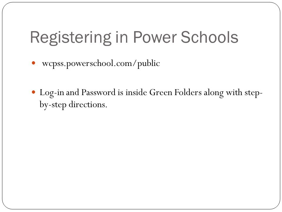 Registering in Power Schools wcpss.powerschool.com/public Log-in and Password is inside Green Folders along with step- by-step directions.