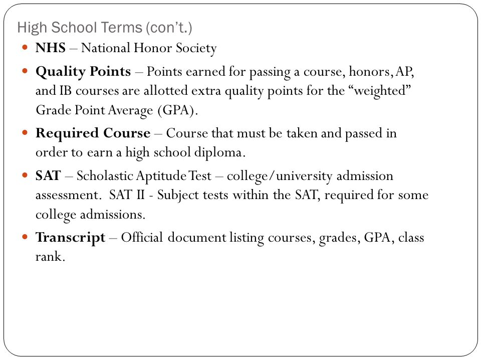 High School Terms (con't.) NHS – National Honor Society Quality Points – Points earned for passing a course, honors, AP, and IB courses are allotted extra quality points for the weighted Grade Point Average (GPA).