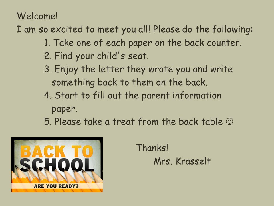 Welcome! I am so excited to meet you all! Please do the following: 1. Take one of each paper on the back counter. 2. Find your child's seat. 3. Enjoy