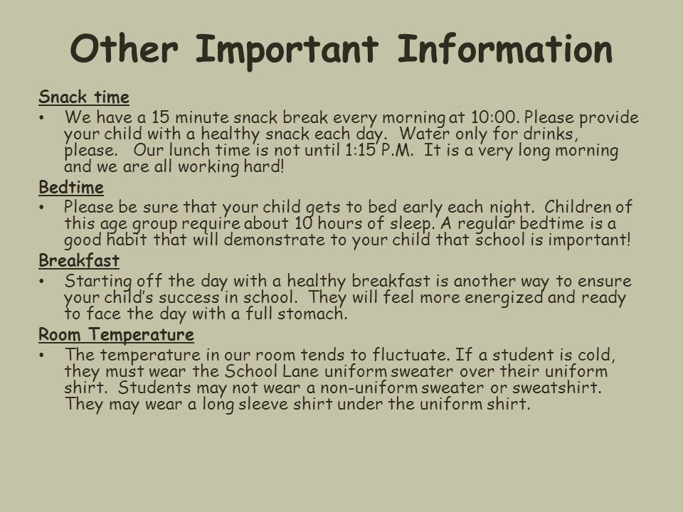 Other Important Information Snack time We have a 15 minute snack break every morning at 10:00. Please provide your child with a healthy snack each day