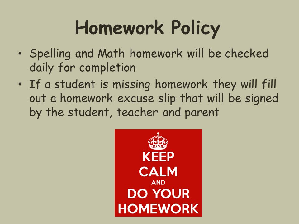 Homework Policy Spelling and Math homework will be checked daily for completion If a student is missing homework they will fill out a homework excuse