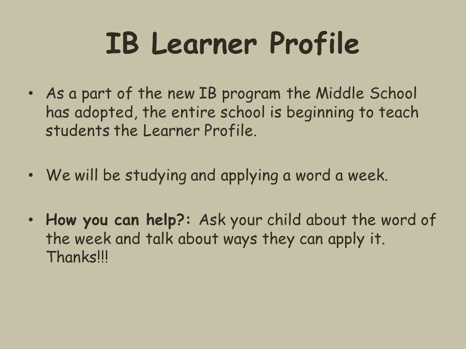 IB Learner Profile As a part of the new IB program the Middle School has adopted, the entire school is beginning to teach students the Learner Profile