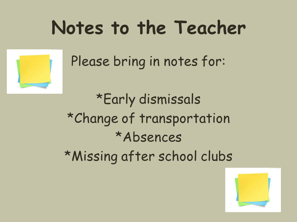 Notes to the Teacher Please bring in notes for: *Early dismissals *Change of transportation *Absences *Missing after school clubs