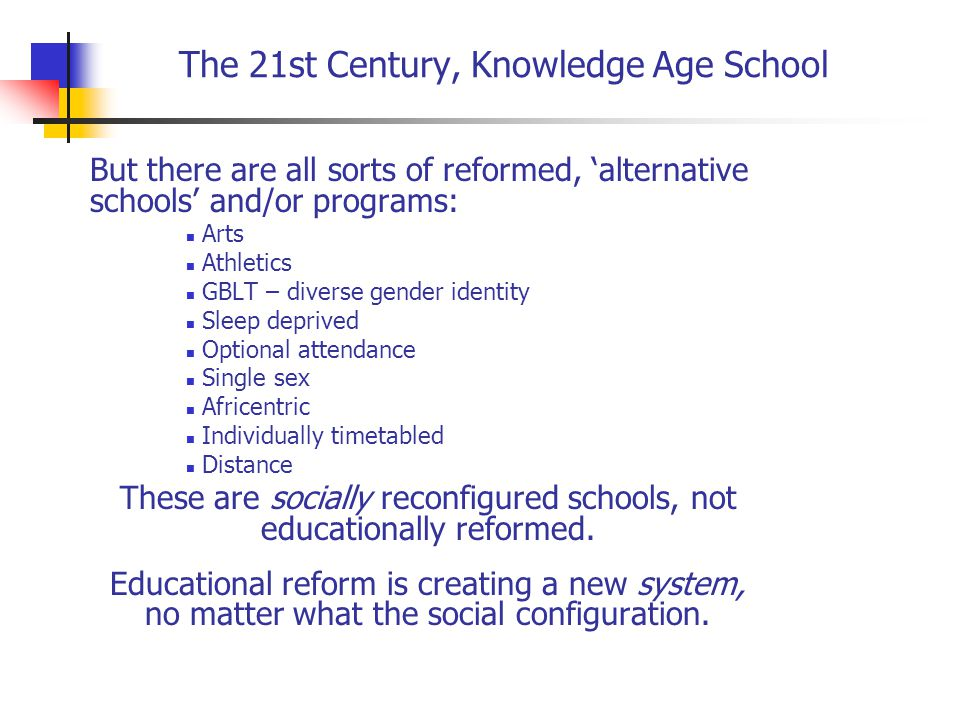 The 21st Century, Knowledge Age School But there are all sorts of reformed, 'alternative schools' and/or programs: Arts Athletics GBLT – diverse gender identity Sleep deprived Optional attendance Single sex Africentric Individually timetabled Distance These are socially reconfigured schools, not educationally reformed.