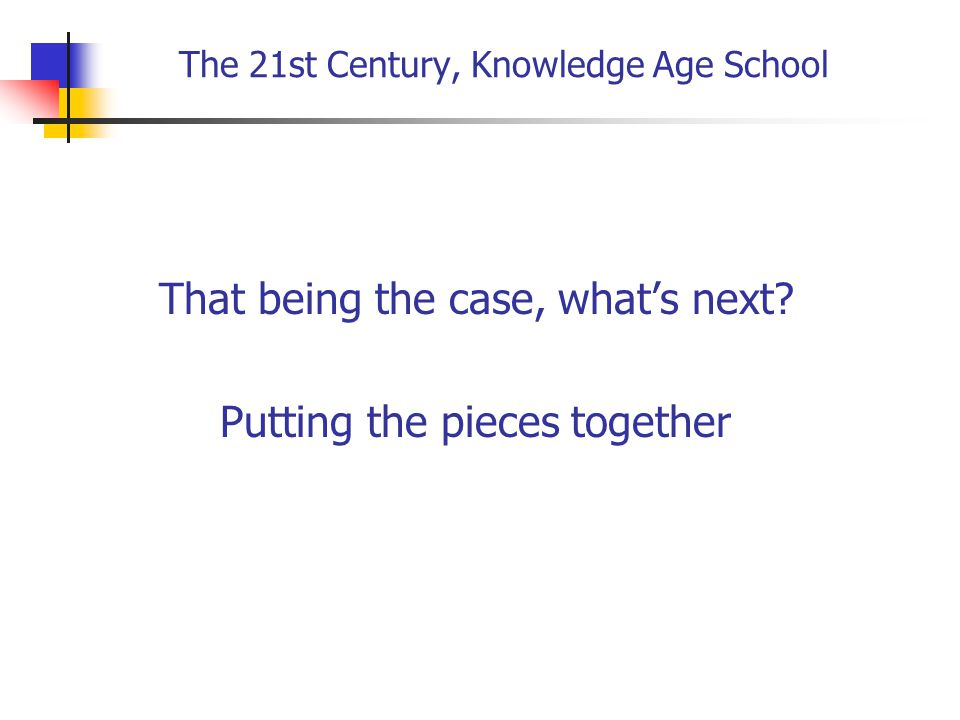 The 21st Century, Knowledge Age School That being the case, what's next.