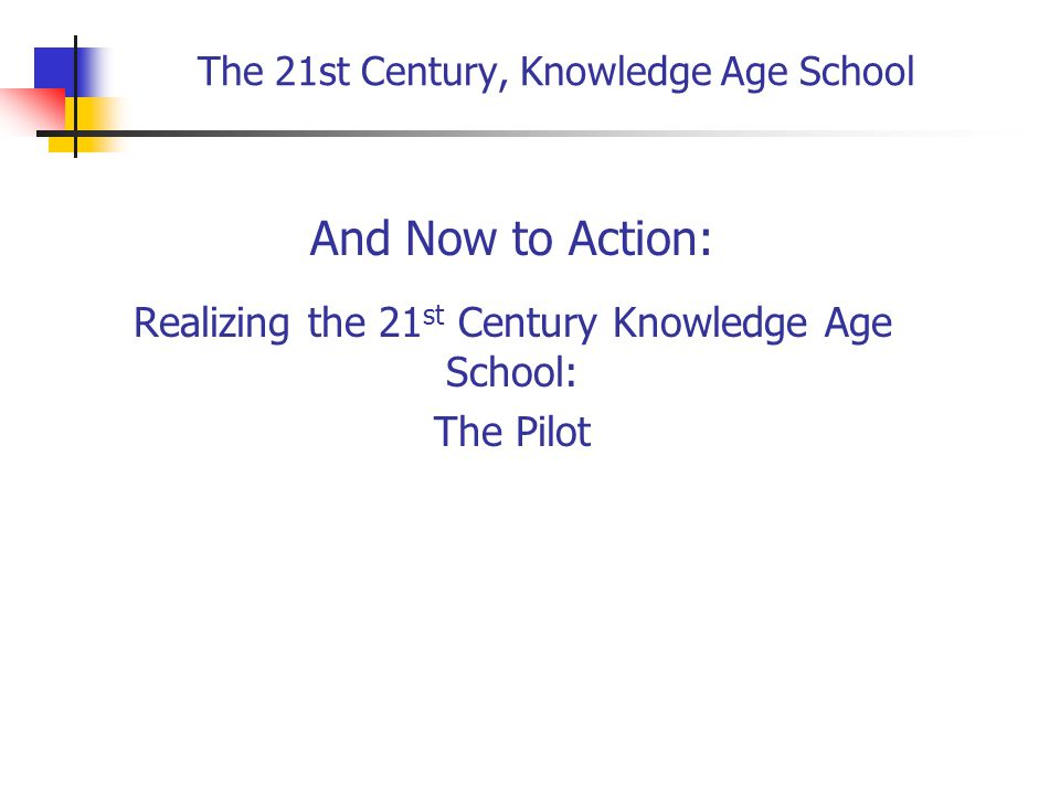 The 21st Century, Knowledge Age School And Now to Action: Realizing the 21 st Century Knowledge Age School: The Pilot