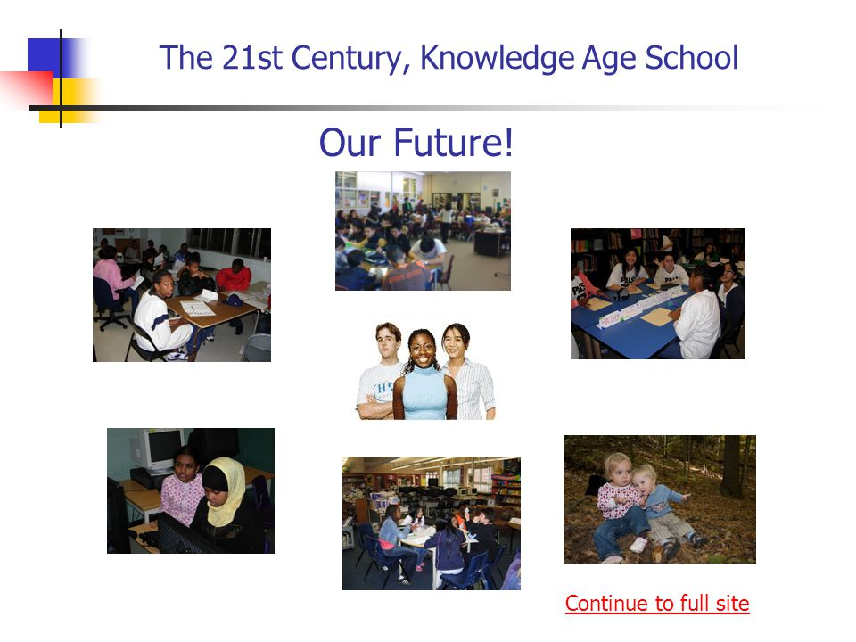 The 21st Century, Knowledge Age School Our Future! Continue to full site