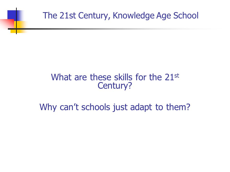 The 21st Century, Knowledge Age School The 21 st Century skills Ken Kay Mastery of core skills and content Team work, partnerships and collaboration Critical thinking and analytical skills Problem solving skills Creative and innovative approaches Superior personal and technical communication skills Flexible organization skills Personal management skills Comfortably operating in a Web 2.0, 3.0 and future electronic environments Global awareness and understanding It's not about laptops.