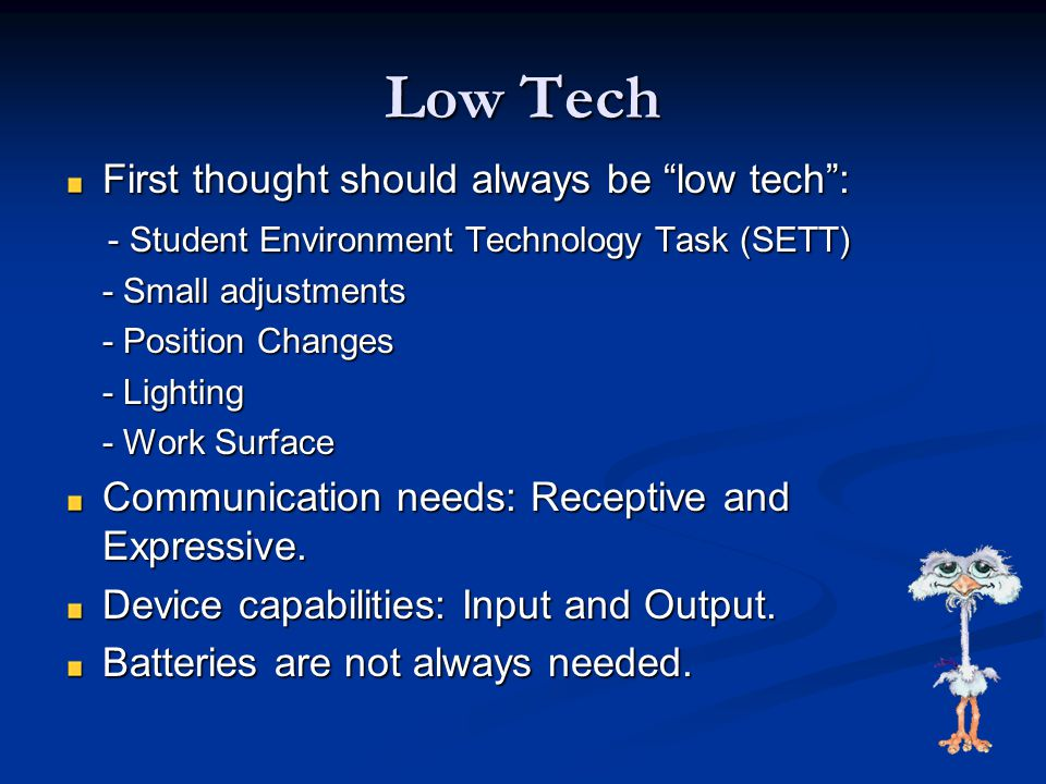 Low Tech First thought should always be low tech : - Student Environment Technology Task (SETT) - Student Environment Technology Task (SETT) - Small adjustments - Position Changes - Lighting - Work Surface Communication needs: Receptive and Expressive.