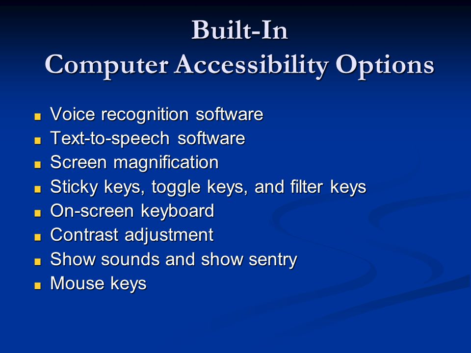 Built-In Computer Accessibility Options Voice recognition software Text-to-speech software Screen magnification Sticky keys, toggle keys, and filter keys On-screen keyboard Contrast adjustment Show sounds and show sentry Mouse keys