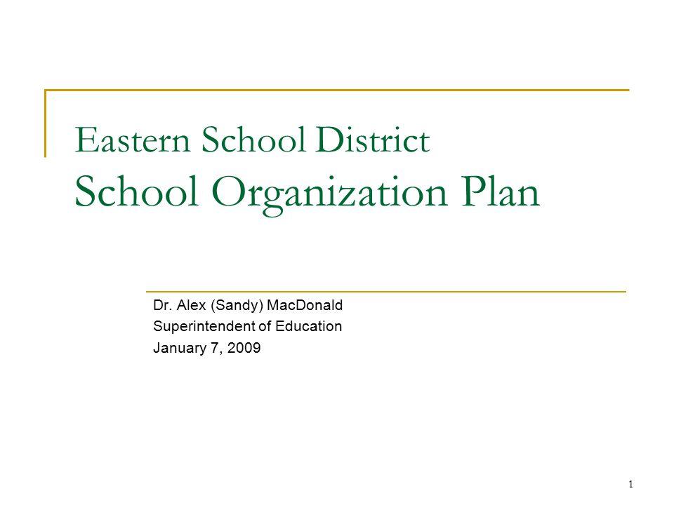 1 Eastern School District School Organization Plan Dr. Alex (Sandy) MacDonald Superintendent of Education January 7, 2009