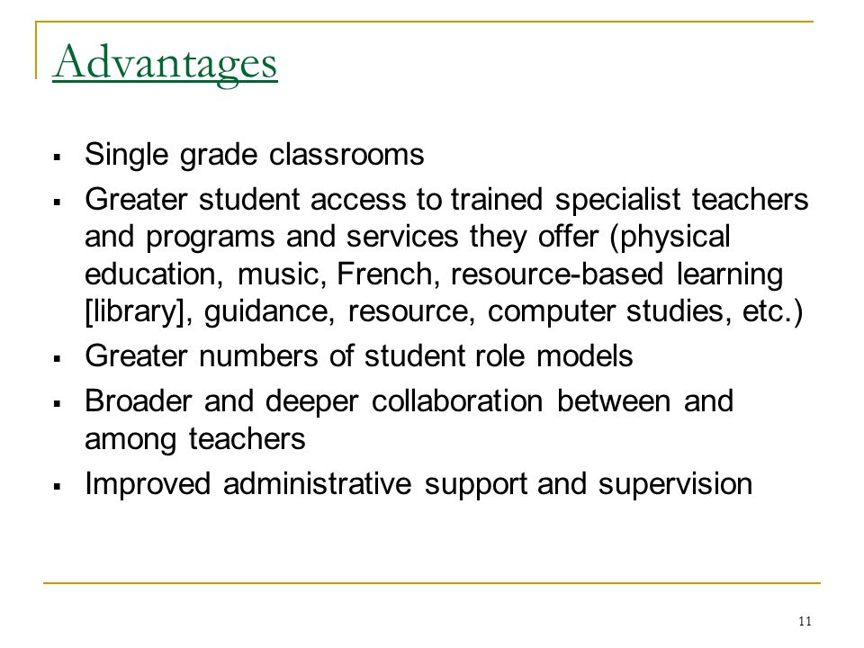 11 Advantages  Single grade classrooms  Greater student access to trained specialist teachers and programs and services they offer (physical educati